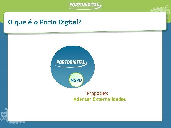 O que é o Porto Digital? NGPD Propósito: Adensar Externalidades