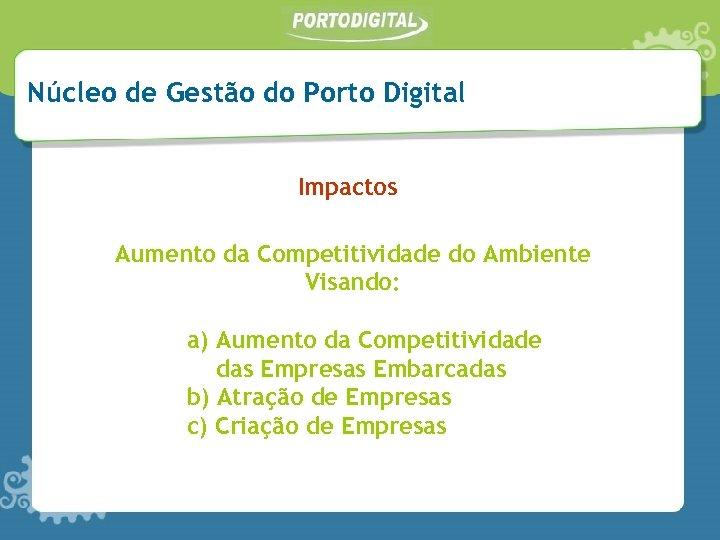 Núcleo de Gestão do Porto Digital Impactos Aumento da Competitividade do Ambiente Visando: a)