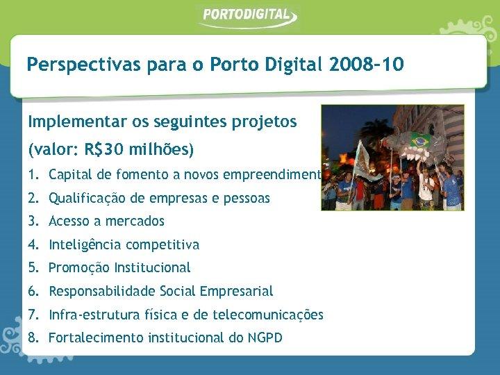 Perspectivas para o Porto Digital 2008 -10 Implementar os seguintes projetos (valor: R$30 milhões)
