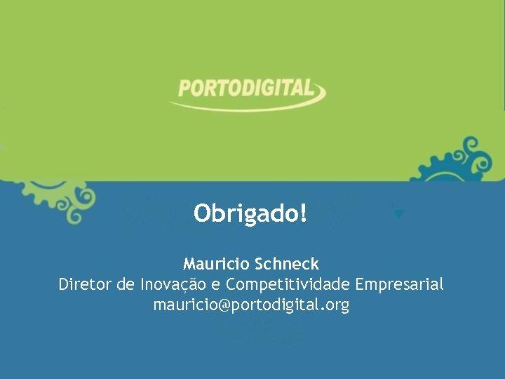 Obrigado! Mauricio Schneck Diretor de Inovação e Competitividade Empresarial mauricio@portodigital. org