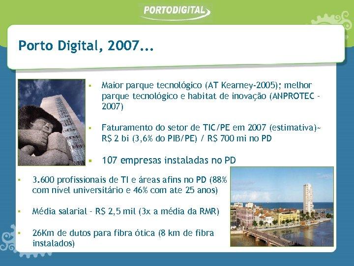 Porto Digital, 2007. . . § Maior parque tecnológico (AT Kearney-2005); melhor parque tecnológico