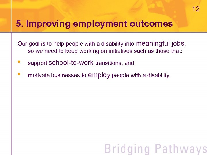 12 5. Improving employment outcomes Our goal is to help people with a disability