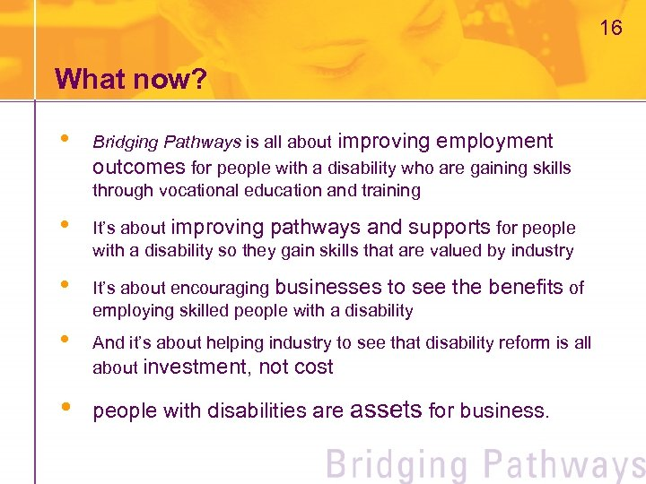 16 What now? • Bridging Pathways is all about improving employment outcomes for people