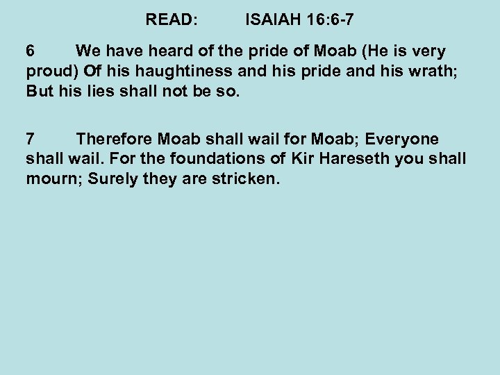READ: ISAIAH 16: 6 -7 6 We have heard of the pride of Moab