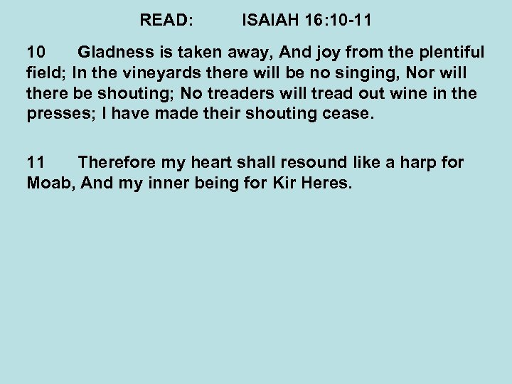 READ: ISAIAH 16: 10 -11 10 Gladness is taken away, And joy from the
