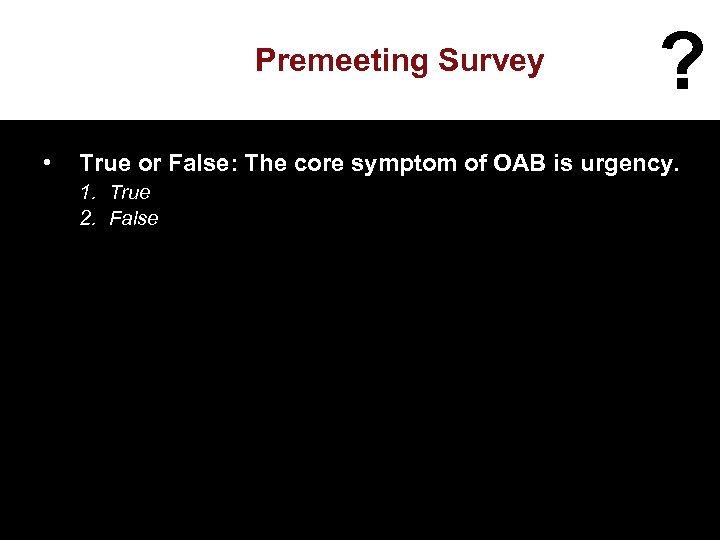 Premeeting Survey • ? True or False: The core symptom of OAB is urgency.