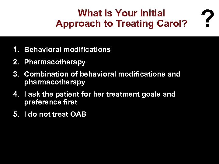 What Is Your Initial Approach to Treating Carol? 1. Behavioral modifications 2. Pharmacotherapy 3.