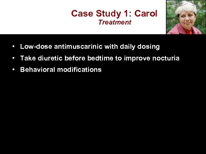Case Study 1: Carol Treatment • Low-dose antimuscarinic with daily dosing • Take diuretic