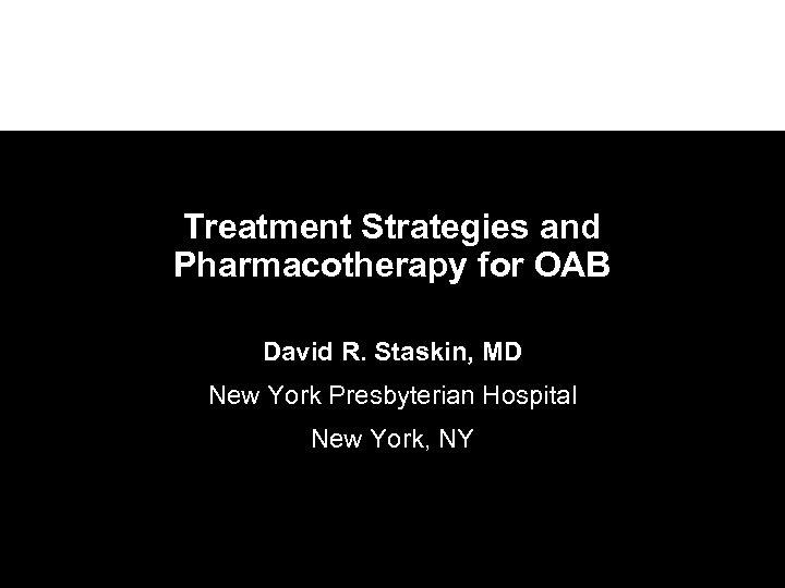 Treatment Strategies and Pharmacotherapy for OAB David R. Staskin, MD New York Presbyterian Hospital