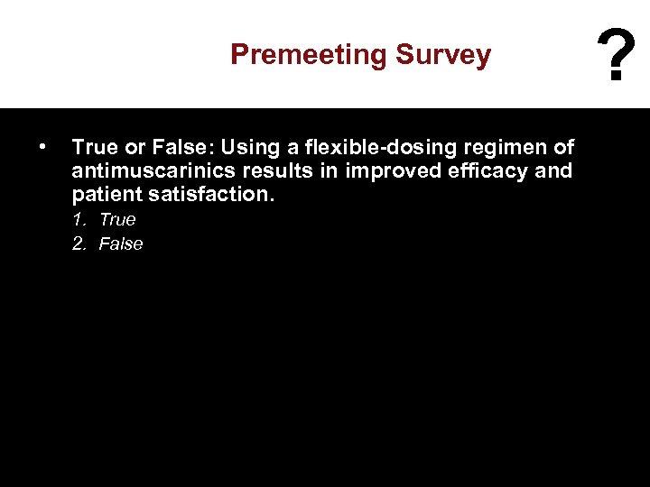 Premeeting Survey • True or False: Using a flexible-dosing regimen of antimuscarinics results in