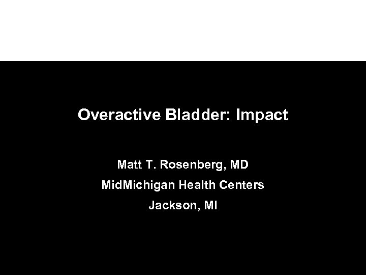 Overactive Bladder: Impact Matt T. Rosenberg, MD Mid. Michigan Health Centers Jackson, MI