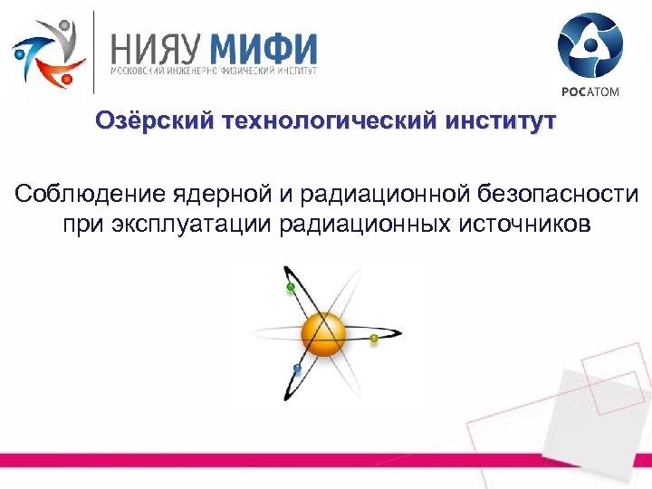 Озёрский технологический институт Соблюдение ядерной и радиационной безопасности при эксплуатации радиационных источников
