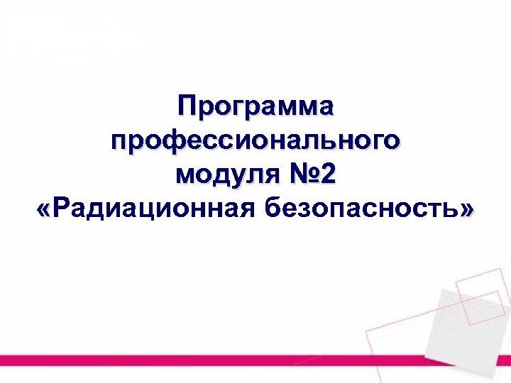Программа профессионального модуля № 2 «Радиационная безопасность»