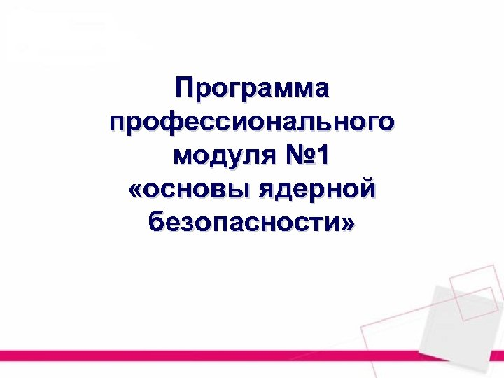 Программа профессионального модуля № 1 «основы ядерной безопасности»