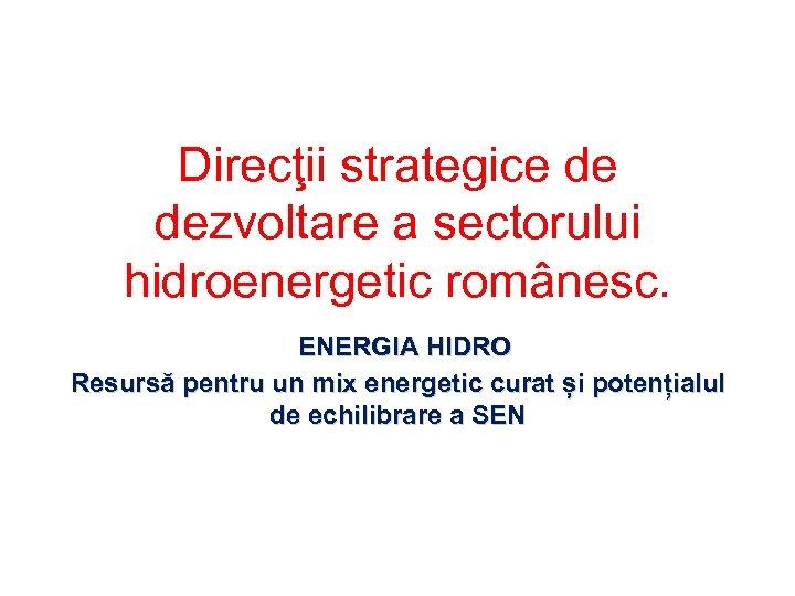 Direcţii strategice de dezvoltare a sectorului hidroenergetic românesc. ENERGIA HIDRO Resursă pentru un mix