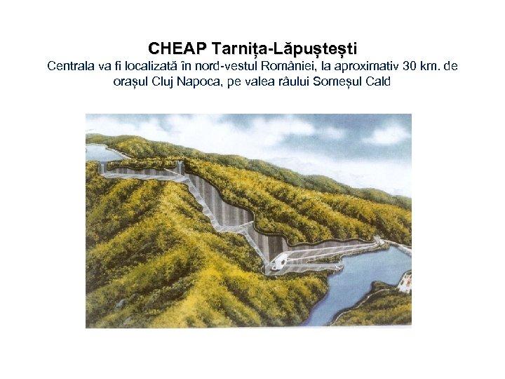 CHEAP Tarnița-Lăpuștești Centrala va fi localizată în nord-vestul României, la aproximativ 30 km. de