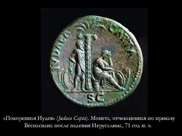 «Покоренная Иудея» (Judaea Capta). Монета, отчеканенная по приказу Веспасиана после падения Иерусалима, 71