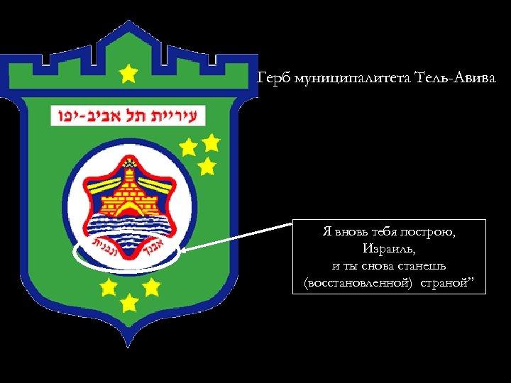 """Герб муниципалитета Тель-Авива Я вновь тебя построю, Израиль, и ты снова станешь (восстановленной) страной"""""""