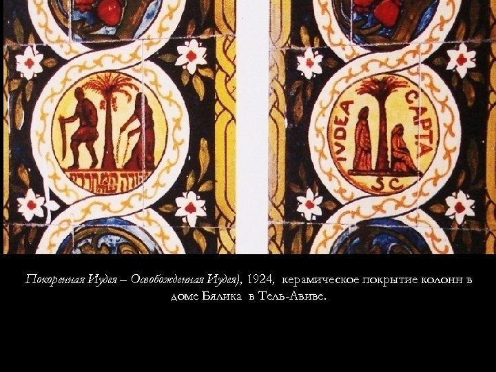 Покоренная Иудея – Освобожденная Иудея), 1924, керамическое покрытие колонн в доме Бялика в Тель-Авиве.