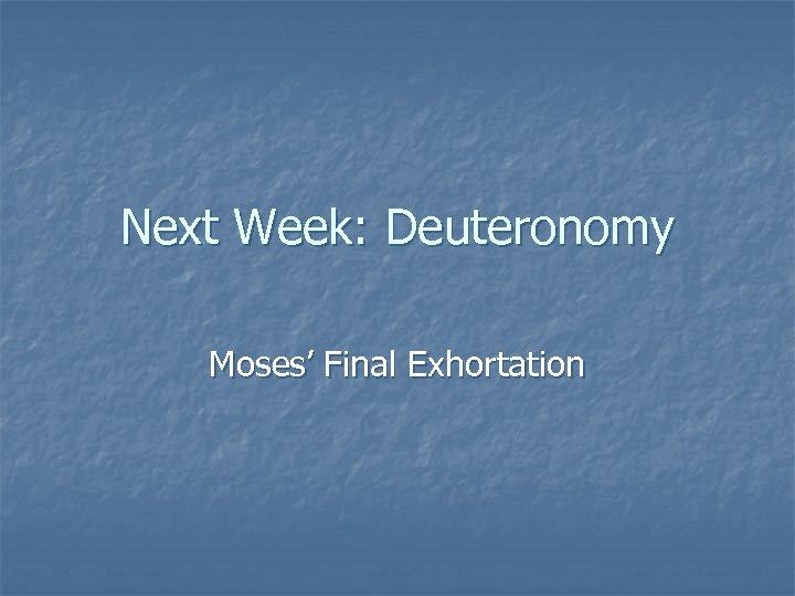 Next Week: Deuteronomy Moses' Final Exhortation