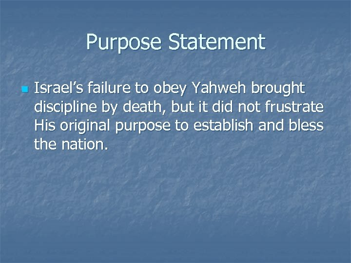 Purpose Statement n Israel's failure to obey Yahweh brought discipline by death, but it