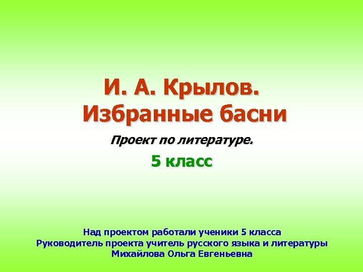 И. А. Крылов. Избранные басни Проект по литературе. 5 класс Над проектом работали ученики