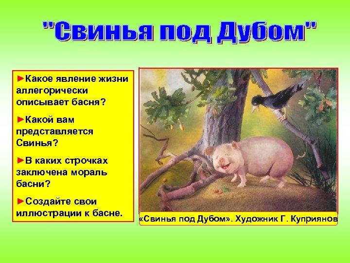 ►Какое явление жизни аллегорически описывает басня? ►Какой вам представляется Свинья? ►В каких строчках заключена