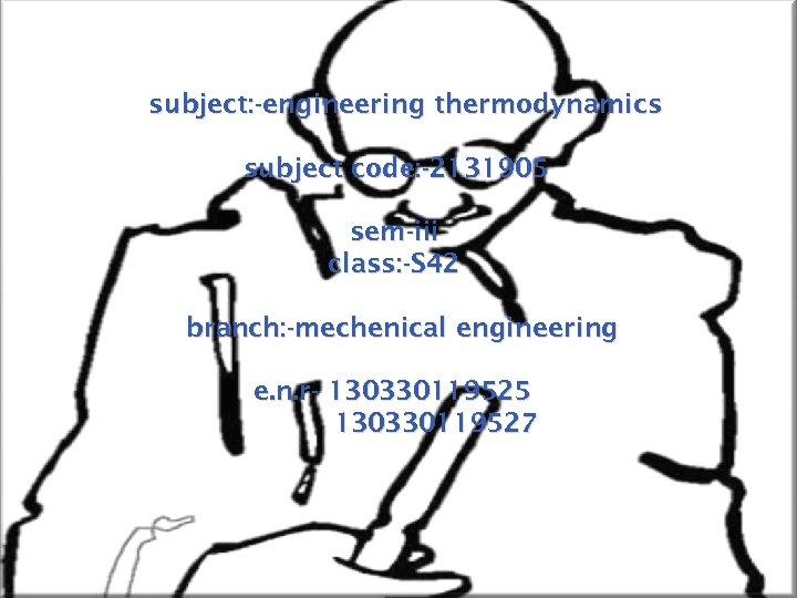 subject: -engineering thermodynamics subject code: -2131905 sem-iii class: -S 42 branch: -mechenical engineering e.