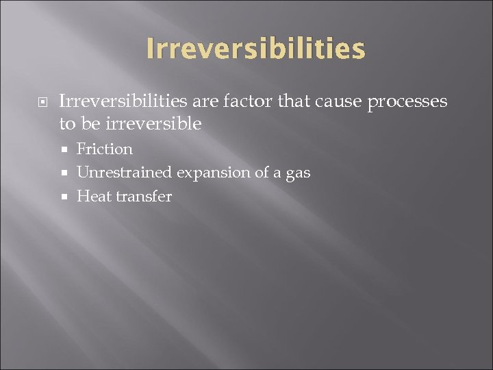 Irreversibilities are factor that cause processes to be irreversible Friction Unrestrained expansion of a