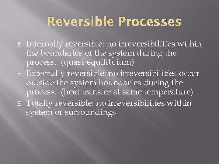 Reversible Processes Internally reversible: no irreversibilities within the boundaries of the system during the