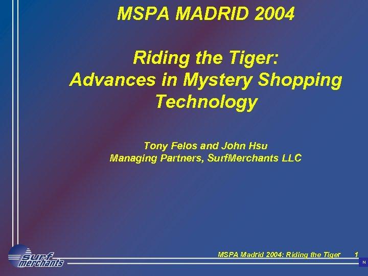 MSPA MADRID 2004 Riding the Tiger: Advances in Mystery Shopping Technology Tony Felos and