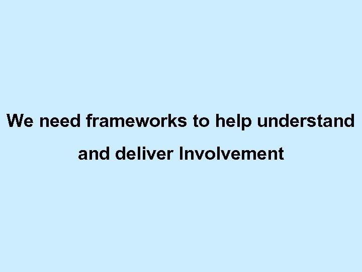 We need frameworks to help understand deliver Involvement