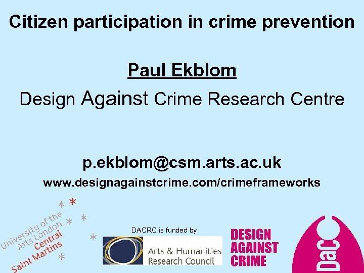 Citizen participation in crime prevention Paul Ekblom Design Against Crime Research Centre p. ekblom@csm.