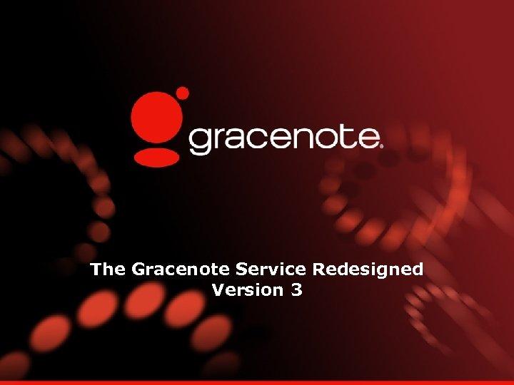 The Gracenote Service Redesigned Version 3