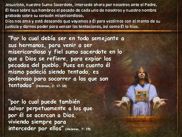 Jesucristo, nuestro Sumo Sacerdote, intercede ahora por nosotros ante el Padre. Él lleva sobre