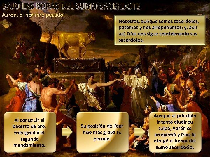 Aarón, el hombre pecador Al construir el becerro de oro, transgredió el segundo mandamiento.