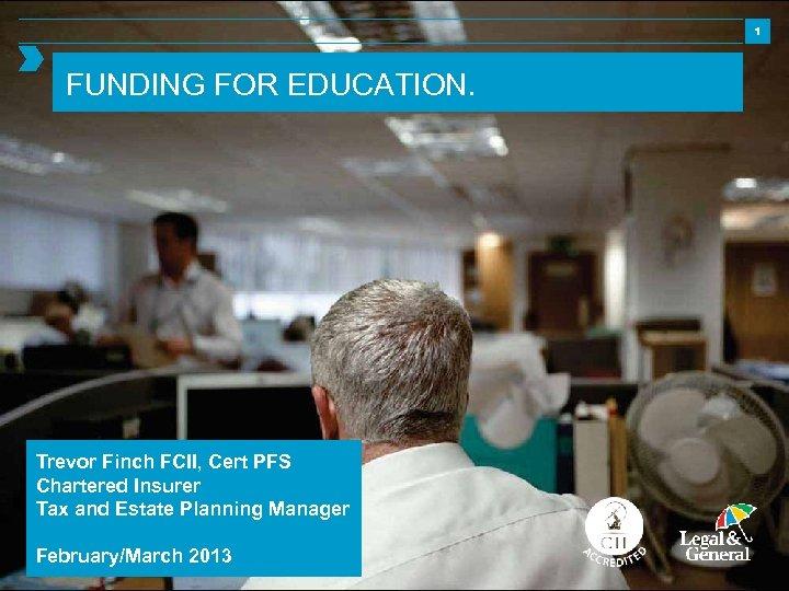 1 FUNDING FOR EDUCATION. Trevor Finch FCII, Cert PFS Chartered Insurer Tax and Estate