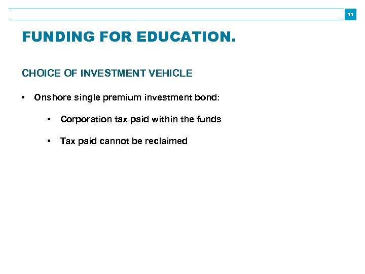 11 FUNDING FOR EDUCATION. CHOICE OF INVESTMENT VEHICLE • Onshore single premium investment bond: