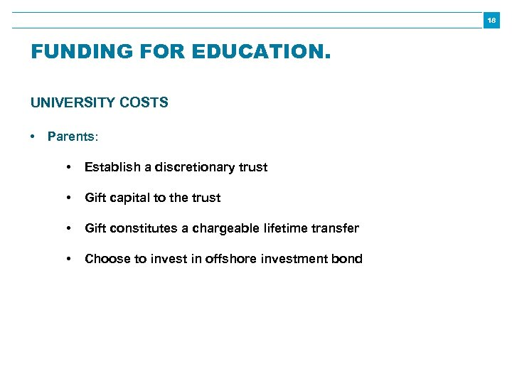 18 FUNDING FOR EDUCATION. UNIVERSITY COSTS • Parents: • Establish a discretionary trust •