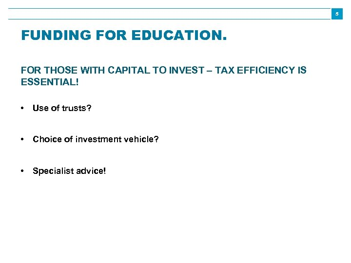 5 FUNDING FOR EDUCATION. FOR THOSE WITH CAPITAL TO INVEST – TAX EFFICIENCY IS