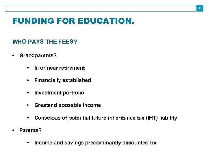 6 FUNDING FOR EDUCATION. WHO PAYS THE FEES? • Grandparents? • • Financially established