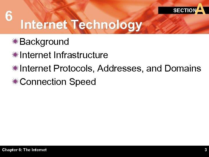 6 A SECTION Internet Technology ïBackground ïInternet Infrastructure ïInternet Protocols, Addresses, and Domains ïConnection