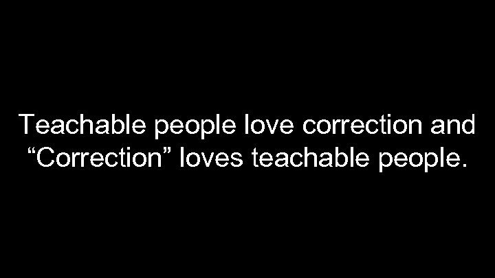 """Teachable people love correction and """"Correction"""" loves teachable people."""