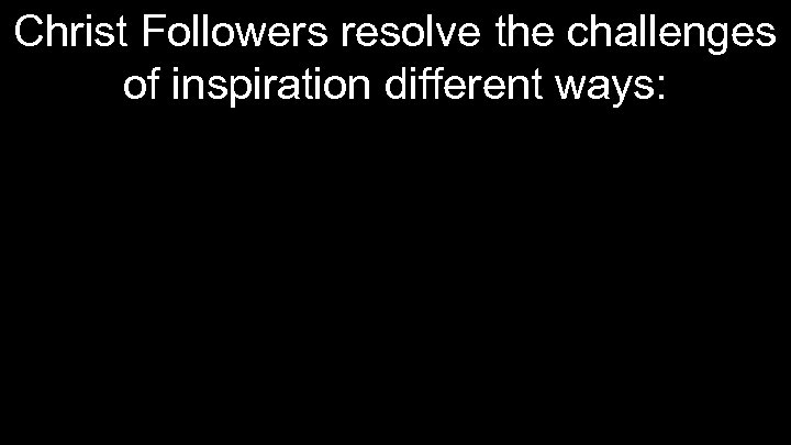 Christ Followers resolve the challenges of inspiration different ways: