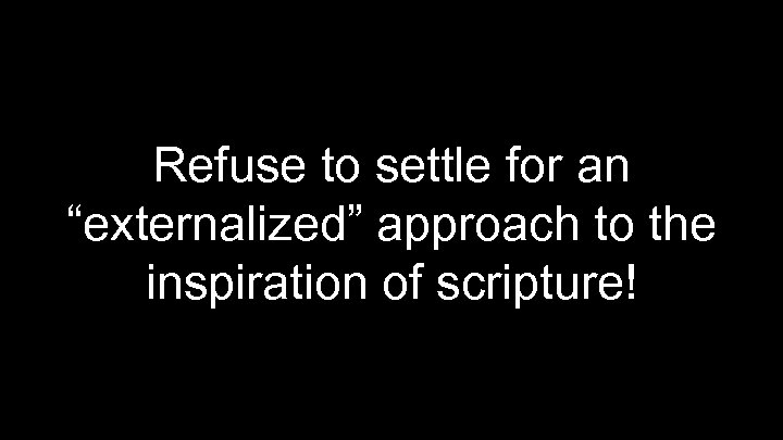 """Refuse to settle for an """"externalized"""" approach to the inspiration of scripture!"""