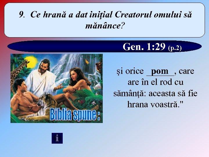 9. Ce hrană a dat iniţial Creatorul omului să mănânce? Gen. 1: 29 (p.
