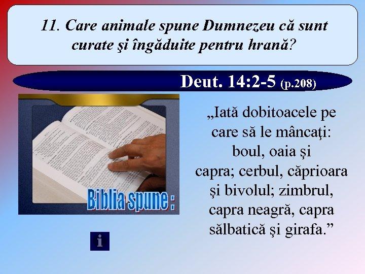 11. Care animale spune Dumnezeu că sunt curate şi îngăduite pentru hrană? Deut. 14:
