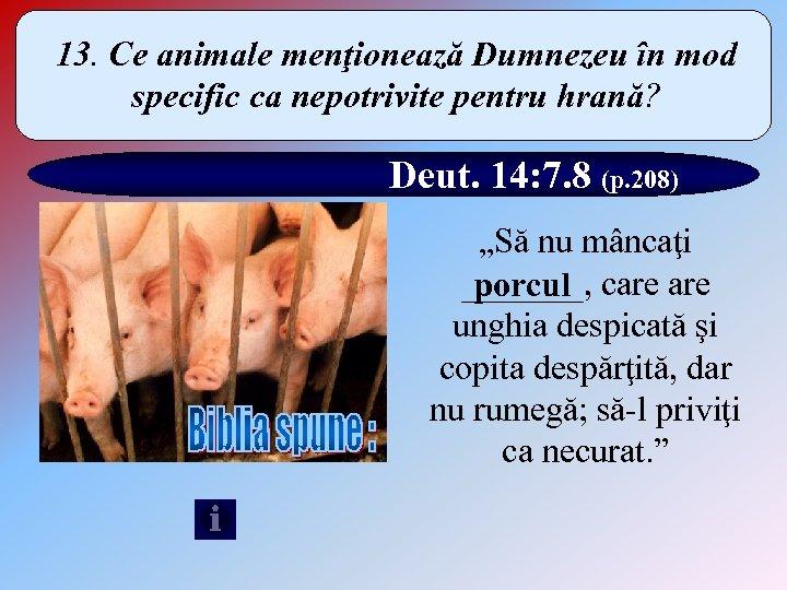 13. Ce animale menţionează Dumnezeu în mod specific ca nepotrivite pentru hrană? Deut. 14:
