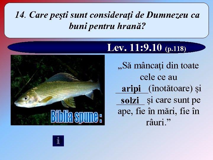 14. Care peşti sunt consideraţi de Dumnezeu ca buni pentru hrană? Lev. 11: 9.
