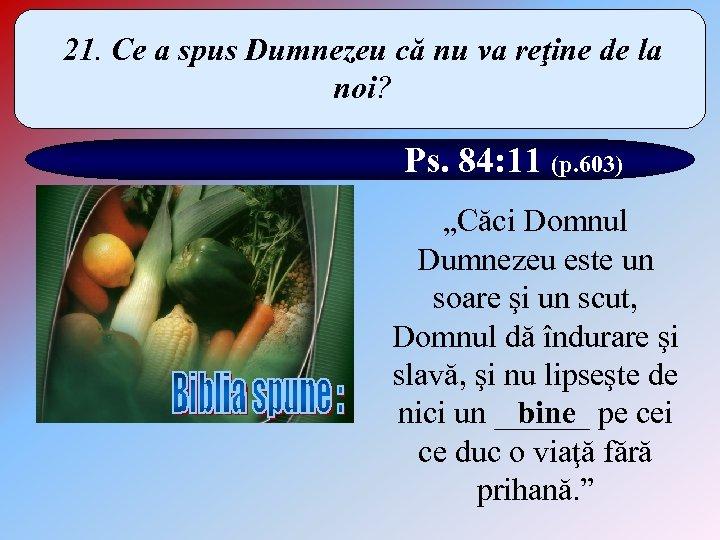 21. Ce a spus Dumnezeu că nu va reţine de la noi? Ps. 84: